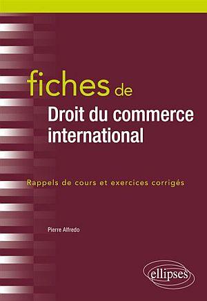 Droit du commerce international : Fiches ! Rappels de cours et exercices corrigés, par Pierre ALFREDO (éd. Ellipses)
