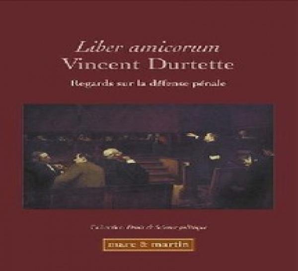 Liber amicorum Vincent Durtette, Regards sur la défense pénale, éd. Mare & Martin, Collection « Droit & Science politique », Tome 5
